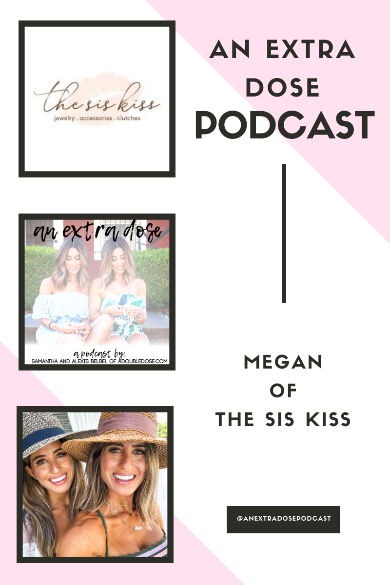 samantha and alexis belbel of an an extra dose podcast interview Megan, founder of The Sis Kiss about her journey and story, what it is like working with influencers, and challenges she has faced